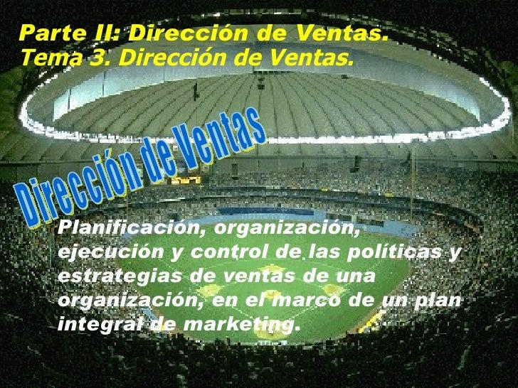 Parte II: Dirección de Ventas. Tema  3. Dirección de Ventas. P lanificación, organización, ejecución y control de las polí...