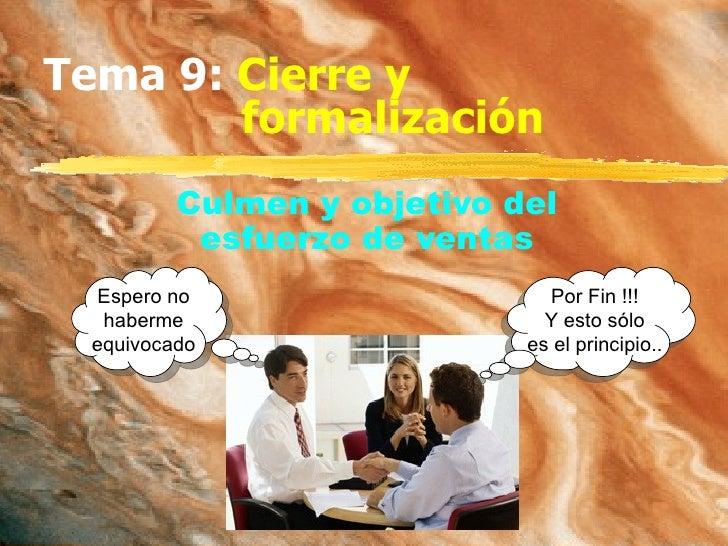Tema 9:  Cierre y formalización Culmen y objetivo del esfuerzo de ventas Espero no haberme equivocado Por Fin !!! Y esto s...