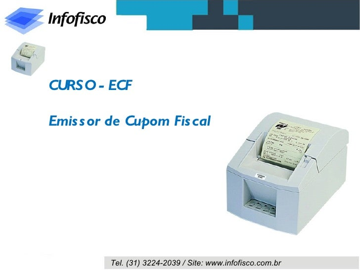 CURSO - ECFEmis s or de Cupom Fis cal         Tel. (31) 3224-2039 / Site: www.infofisco.com.br