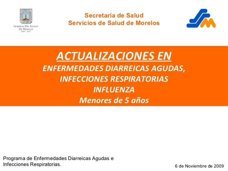 ACTUALIZACIONES EN ENFERMEDADES DIARREICAS AGUDAS, INFECCIONES RESPIRATORIAS INFLUENZA Menores de 5 años 6 de Noviembre de...