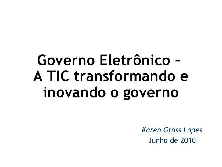 Governo Eletrônico –  A TIC transformando e inovando o governo  Karen Gross Lopes Junho de 2010