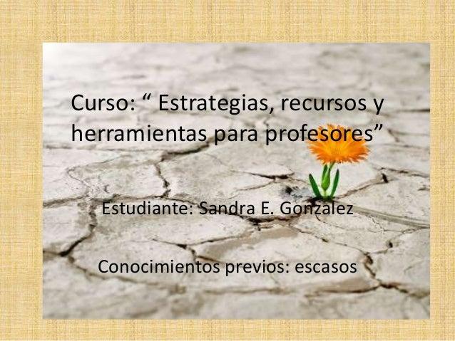 """Curso: """" Estrategias, recursos y  herramientas para profesores""""  Estudiante: Sandra E. Gonzalez  Conocimientos previos: es..."""