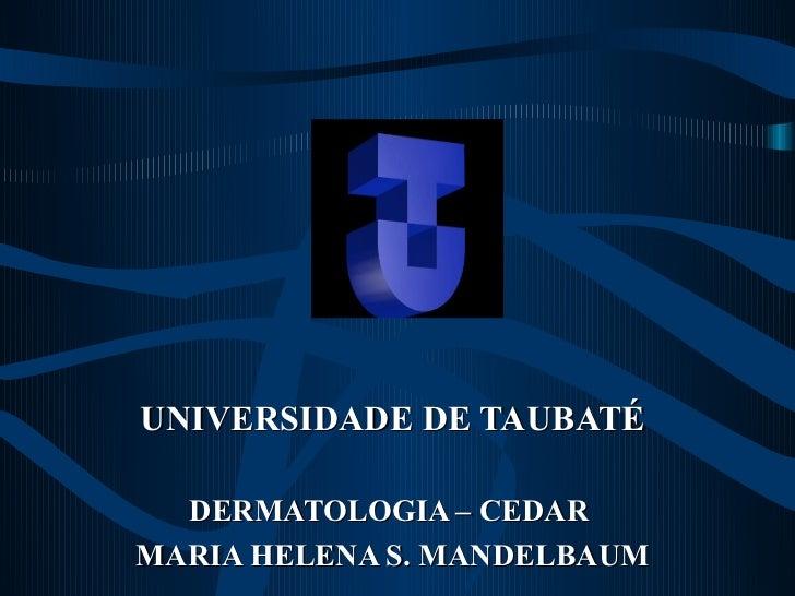 UNIVERSIDADE DE TAUBATÉ  DERMATOLOGIA – CEDARMARIA HELENA S. MANDELBAUM