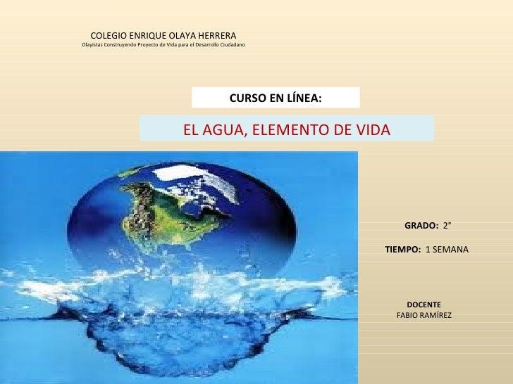 COLEGIO ENRIQUE OLAYA HERRERA Olayistas Construyendo Proyecto de Vida para el Desarrollo Ciudadano EL AGUA, ELEMENTO DE VI...