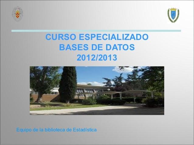 CURSO ESPECIALIZADO               BASES DE DATOS                  2012/2013Equipo de la biblioteca de Estadística