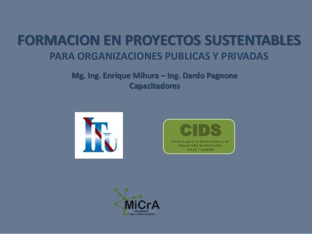 FORMACION EN PROYECTOS SUSTENTABLES PARA ORGANIZACIONES PUBLICAS Y PRIVADAS Mg. Ing. Enrique Mihura – Ing. Dardo Pagnone C...