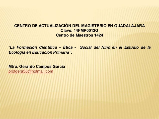 """CENTRO DE ACTUALIZACIÓN DEL MAGISTERIO EN GUADALAJARA Clave: 14FMP0013G Centro de Maestros 1424 """"La Formación Científica –..."""