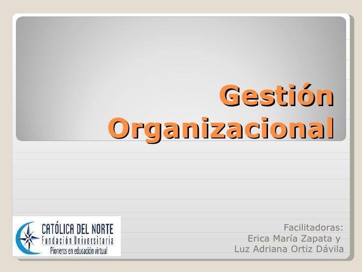 GestiónOrganizacional                  Facilitadoras:          Erica María Zapata y       Luz Adriana Ortiz Dávila