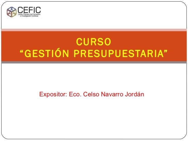 """Expositor: Eco. Celso Navarro Jordán CURSO """"GESTIÓN PRESUPUESTARIA"""""""