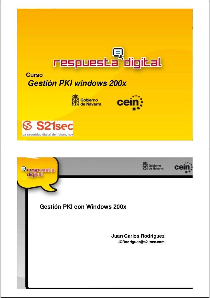 CursoGestión PKI windows 200x    Gestión PKI con Windows 200x                           Juan Carlos Rodriguez             ...