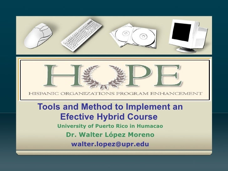 Tools and Method to Implement an Efective Hybrid Course  University of Puerto Rico in Humacao Dr.  Walter López  Moreno [e...
