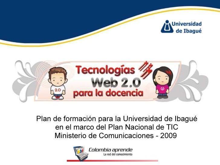 Plan de formación para la Universidad de Ibagué en el marco del Plan Nacional de TIC Ministerio de Comunicaciones - 2009