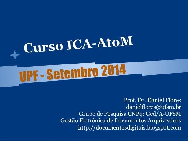 Curso ICA-AtoM  UPF - Setembro 2014  Prof. Dr. Daniel Flores  danielflores@ufsm.br  Grupo de Pesquisa CNPq: Ged/A-UFSM  Ge...