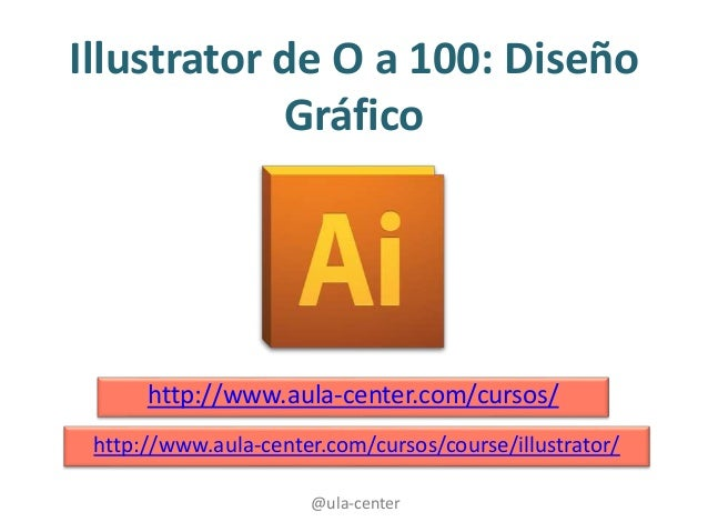 @ula-center Illustrator de O a 100: Diseño Gráfico http://www.aula-center.com/cursos/ http://www.aula-center.com/cursos/co...