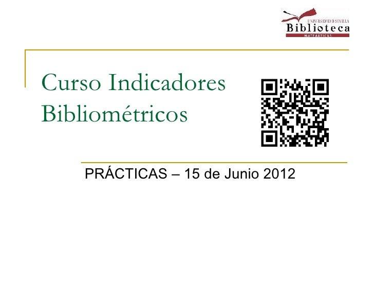 Curso IndicadoresBibliométricos    PRÁCTICAS – 15 de Junio 2012