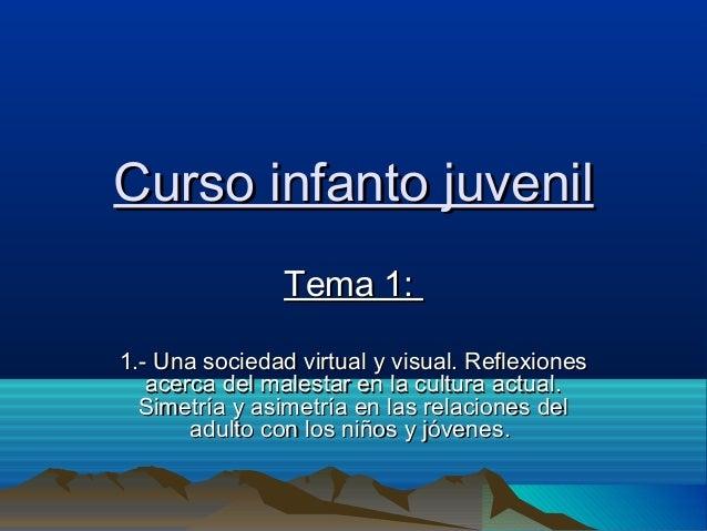 Curso infanto juvenil Tema 1: 1.- Una sociedad virtual y visual. Reflexiones acerca del malestar en la cultura actual. Sim...
