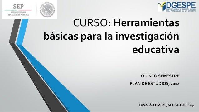 CURSO: Herramientas básicas para la investigación educativa  QUINTO SEMESTRE  PLAN DE ESTUDIOS, 2012  TONALÁ, CHIAPAS, AGO...