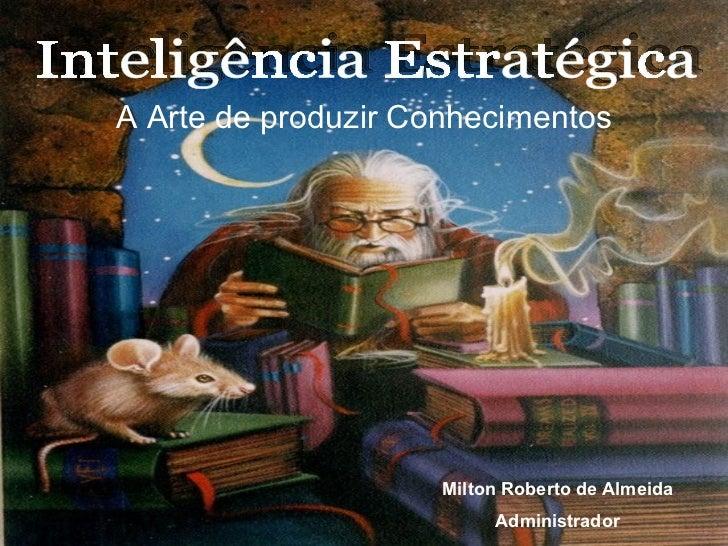 Milton Roberto de Almeida Administrador Inteligência Estratégica A Arte de produzir Conhecimentos