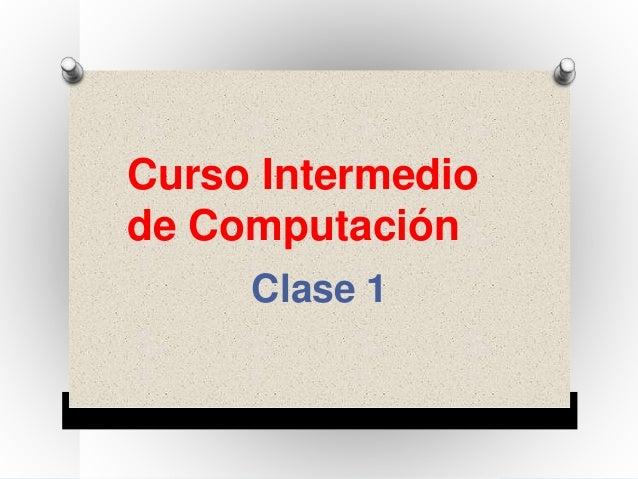 Curso Intermedio  de Computación  Clase 1