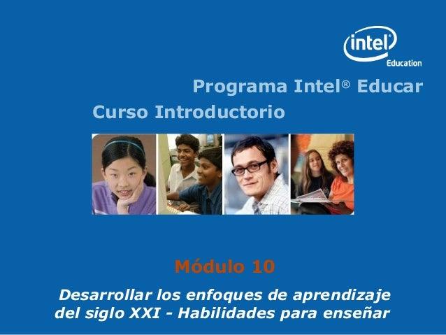 Programa Intel® Educar    Curso Introductorio              Módulo 10Desarrollar los enfoques de aprendizajedel siglo XXI -...