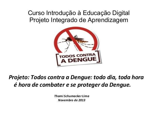 Curso Introdução à Educação Digital Projeto Integrado de Aprendizagem  Projeto: Todos contra a Dengue: todo dia, toda hora...
