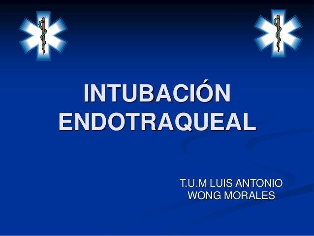 INTUBACIÓN  ENDOTRAQUEAL  T.U.M LUIS ANTONIO  WONG MORALES