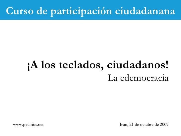 www.paulrios.net   Irun, 21 de octubre de 2009 ¡A los teclados, ciudadanos! La edemocracia Curso de participación ciudadan...