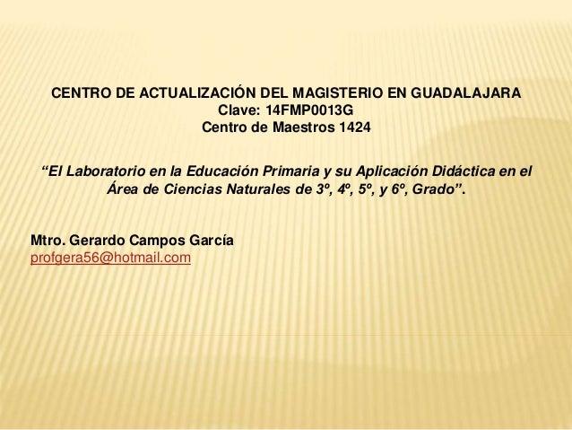 """CENTRO DE ACTUALIZACIÓN DEL MAGISTERIO EN GUADALAJARA Clave: 14FMP0013G Centro de Maestros 1424 """"El Laboratorio en la Educ..."""