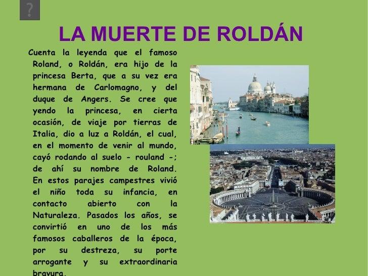 LA MUERTE DE ROLDÁN  Cuenta  la  leyenda que el famoso Roland, o Roldán, era hijo de la princesa Berta, que a su vez era h...