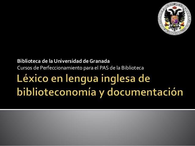 Biblioteca de la Universidad de Granada Cursos de Perfeccionamiento para el PAS de la Biblioteca