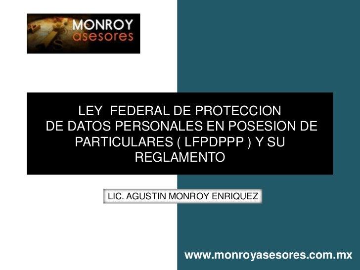 LEY FEDERAL DE PROTECCIONDE DATOS PERSONALES EN POSESION DE    PARTICULARES ( LFPDPPP ) Y SU            REGLAMENTO       L...