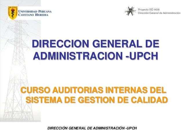 Proyecto ISO 9001 Dirección General de Administración  DIRECCION GENERAL DE ADMINISTRACION -UPCH CURSO AUDITORIAS INTERNAS...