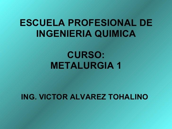 ESCUELA PROFESIONAL DE INGENIERIA QUIMICA CURSO: METALURGIA 1 ING. VICTOR ALVAREZ TOHALINO