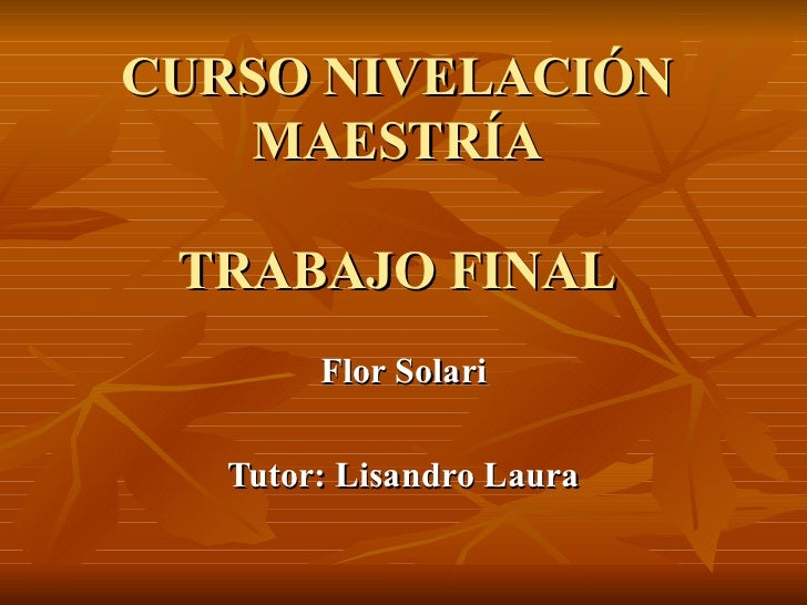 CURSO NIVELACIÓN MAESTRÍA TRABAJO FINAL Flor Solari Tutor: Lisandro Laura