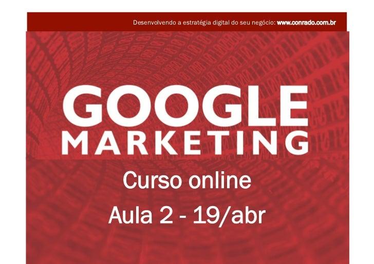 Desenvolvendo a estratégia digital do seu negócio: www.conrado.com.br               Curso online              Aula 2 - 19/...