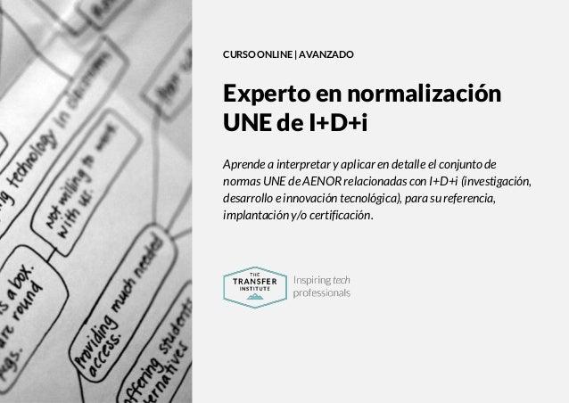 The Transfer Institute | www.thetransferinstitute.com 1 CURSO ONLINE | AVANZADO Experto en normalización UNE de I+D+i Apre...