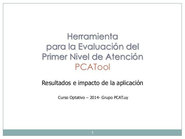 1 Herramienta para la Evaluación del Primer Nivel de Atención PCATool Resultados e impacto de la aplicación Curso Optativo...