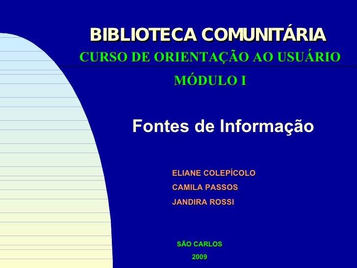Fontes de Informação CURSO DE ORIENTAÇÃO AO USUÁRIO MÓDULO I BIBLIOTECA COMUNITÁRIA ELIANE COLEPÍCOLO CAMILA PASSOS JANDIR...