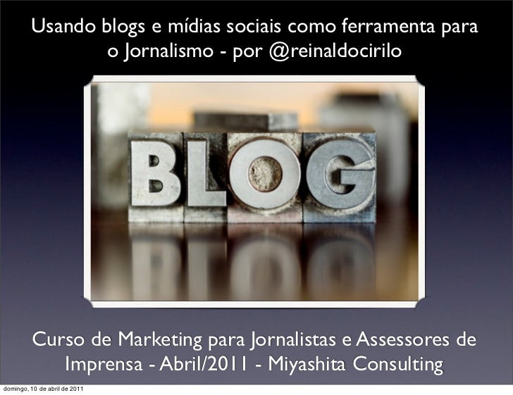 Usando blogs e mídias sociais como ferramenta para                 o Jornalismo - por @reinaldocirilo         Curso de Mar...