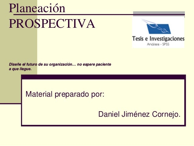Planeación PROSPECTIVA Diseñe el futuro de su organización… no espere paciente a que llegue. Material preparado por: Danie...