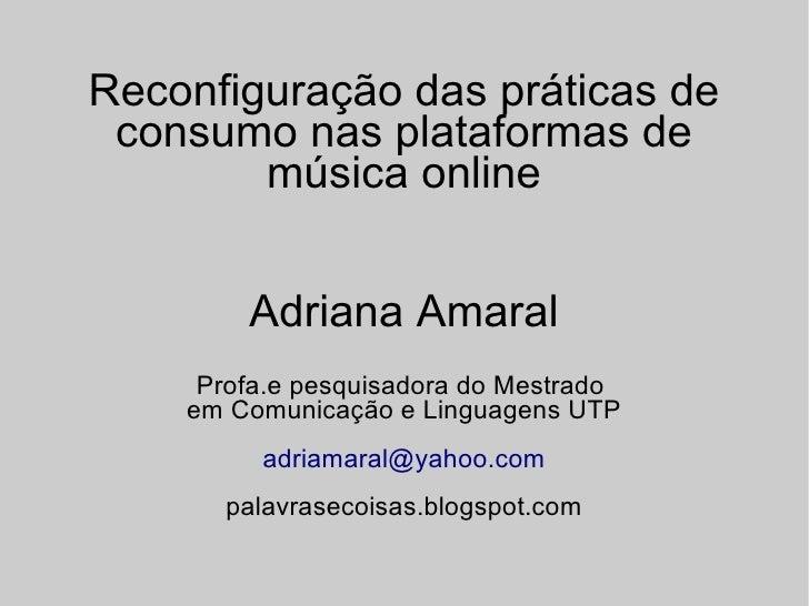 Reconfiguração das práticas de  consumo nas plataformas de         música online           Adriana Amaral      Profa.e pes...