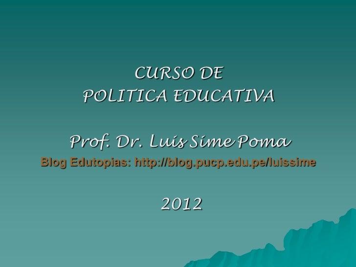 CURSO DE       POLITICA EDUCATIVA    Prof. Dr. Luis Sime PomaBlog Edutopias: http://blog.pucp.edu.pe/luissime             ...