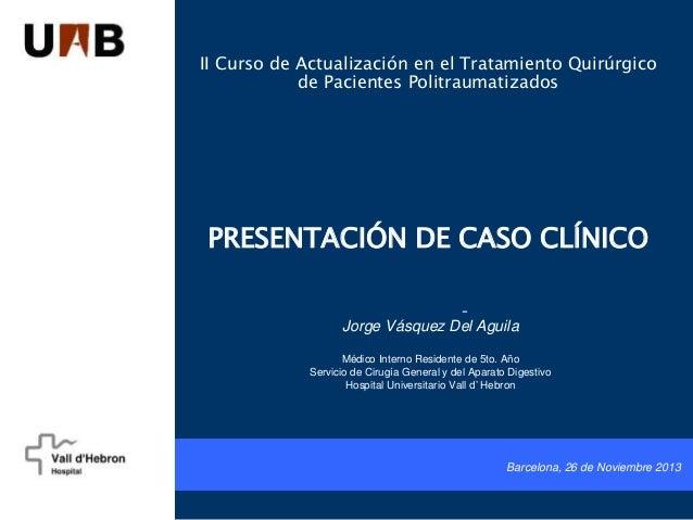 II Curso de Actualización en el Tratamiento Quirúrgico de Pacientes Politraumatizados PRESENTACIÓN DE CASO CLÍNICO - Jorge...