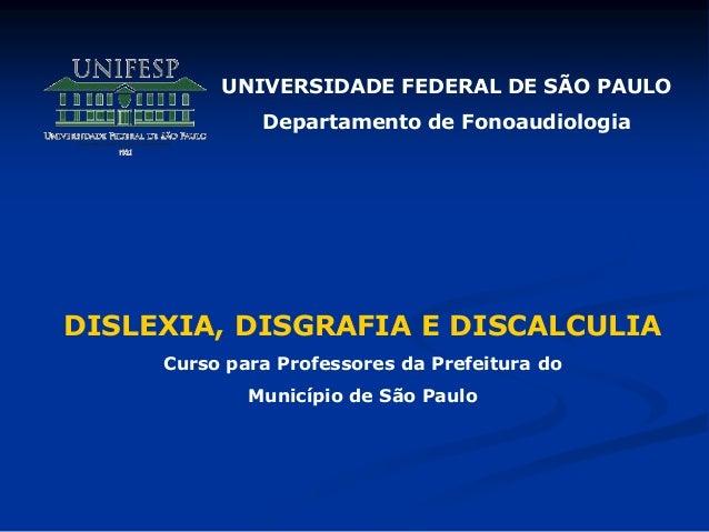 UNIVERSIDADE FEDERAL DE SÃO PAULO Departamento de Fonoaudiologia DISLEXIA, DISGRAFIA E DISCALCULIA Curso para Professores ...