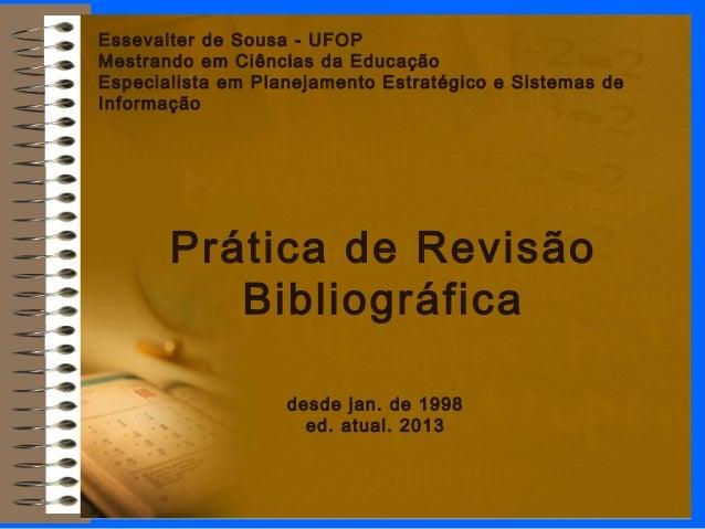 Prática de Revisão Bibliográfica Essevalter de Sousa - UFOP Mestrando em Ciências da Educação Especialista em Planejamento...