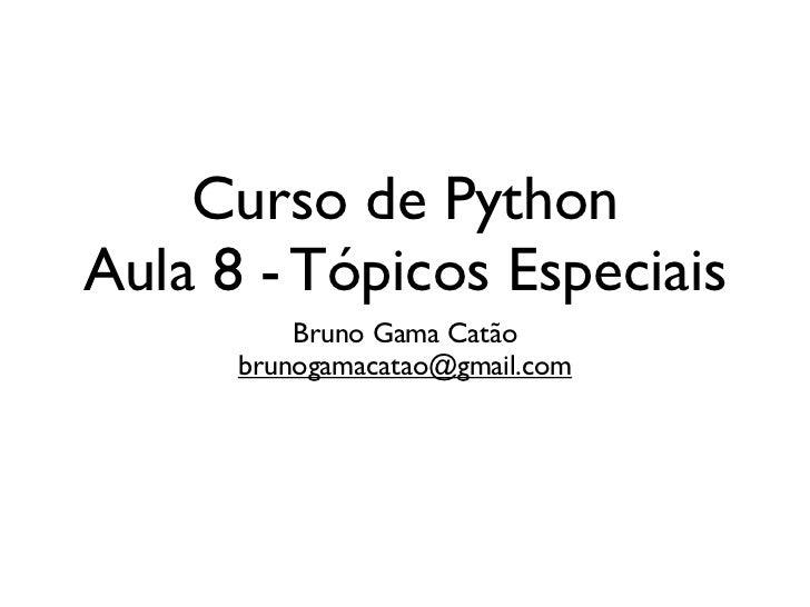 Curso de PythonAula 8 - Tópicos Especiais          Bruno Gama Catão      brunogamacatao@gmail.com