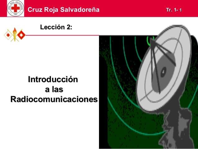 Cruz Roja Salvadoreña TTrr.. 11-- 11  LLeecccciióónn 22::  IInnttrroodduucccciióónn  aa llaass  RRaaddiiooccoommuunniiccaa...