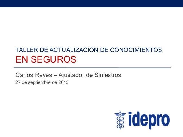 TALLER DE ACTUALIZACIÓN DE CONOCIMIENTOS EN SEGUROS Carlos Reyes – Ajustador de Siniestros 27 de septiembre de 2013