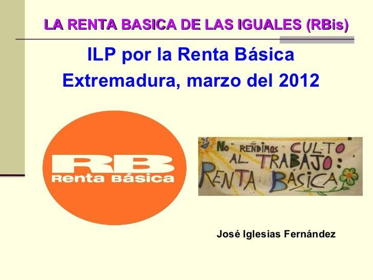 LA RENTA BASICA DE LAS IGUALES (RBis) <ul><li>ILP por la Renta Básica </li></ul><ul><li>Extremadura, marzo del 2012 </li><...