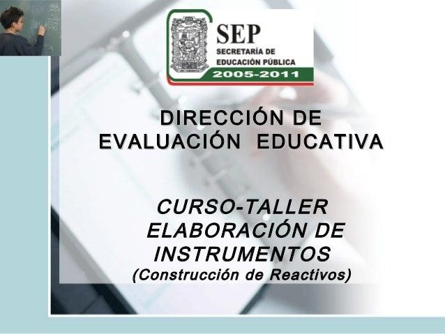 DIRECCIÓN DEEVALUACIÓN EDUCATIVA    CURSO-TALLER   ELABORACIÓN DE   INSTRUMENTOS  (Construcción de Reactivos)